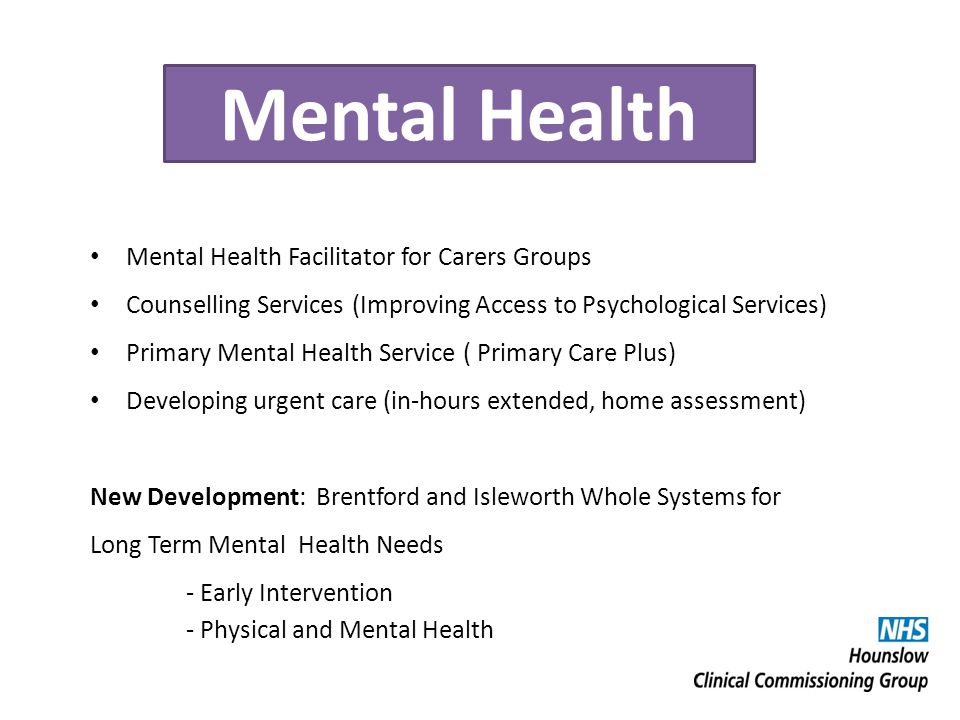 Mental Health Mental Health Facilitator for Carers Groups Counselling Services (Improving Access to Psychological Services) Primary Mental Health Service ( Primary Care Plus) Developing urgent care (in-hours extended, home assessment) New Development: Brentford and Isleworth Whole Systems for Long Term Mental Health Needs - Early Intervention - Physical and Mental Health