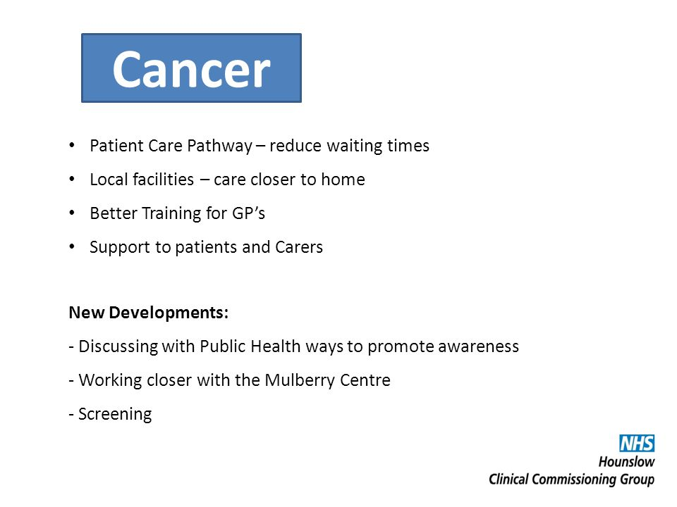 Cancer Patient Care Pathway – reduce waiting times Local facilities – care closer to home Better Training for GP's Support to patients and Carers New Developments: - Discussing with Public Health ways to promote awareness - Working closer with the Mulberry Centre - Screening
