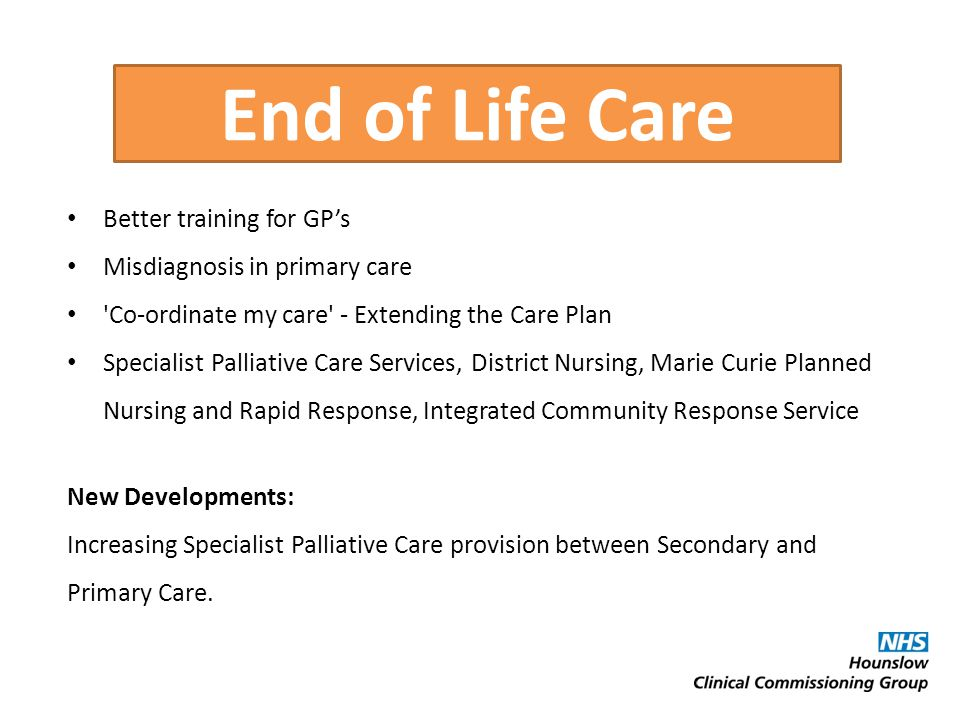 End of Life Care Better training for GP's Misdiagnosis in primary care Co-ordinate my care - Extending the Care Plan Specialist Palliative Care Services, District Nursing, Marie Curie Planned Nursing and Rapid Response, Integrated Community Response Service New Developments: Increasing Specialist Palliative Care provision between Secondary and Primary Care.