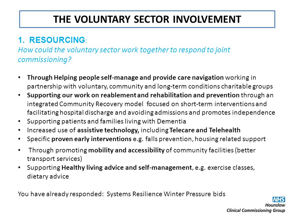 1. RESOURCING : How could the voluntary sector work together to respond to joint commissioning? Through Helping people self-manage and provide care na