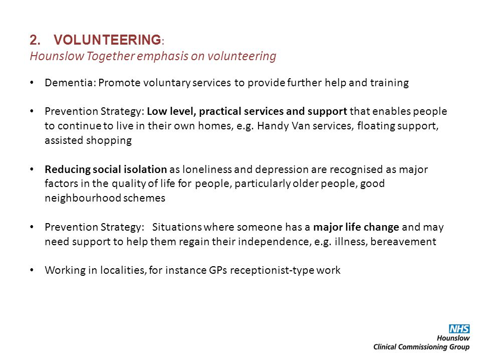 2.VOLUNTEERING : Hounslow Together emphasis on volunteering Dementia: Promote voluntary services to provide further help and training Prevention Strategy: Low level, practical services and support that enables people to continue to live in their own homes, e.g.