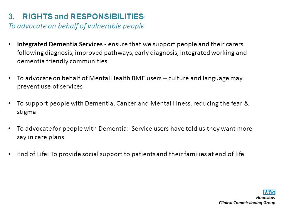 3.RIGHTS and RESPONSIBILITIES : To advocate on behalf of vulnerable people Integrated Dementia Services - ensure that we support people and their carers following diagnosis, improved pathways, early diagnosis, integrated working and dementia friendly communities To advocate on behalf of Mental Health BME users – culture and language may prevent use of services To support people with Dementia, Cancer and Mental illness, reducing the fear & stigma To advocate for people with Dementia: Service users have told us they want more say in care plans End of Life: To provide social support to patients and their families at end of life