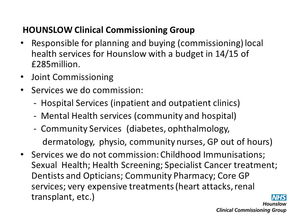 Responsible for planning and buying (commissioning) local health services for Hounslow with a budget in 14/15 of £285million. Joint Commissioning Serv