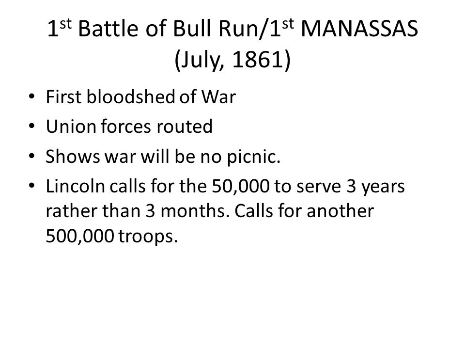 1 st Battle of Bull Run/1 st MANASSAS (July, 1861) First bloodshed of War Union forces routed Shows war will be no picnic. Lincoln calls for the 50,00