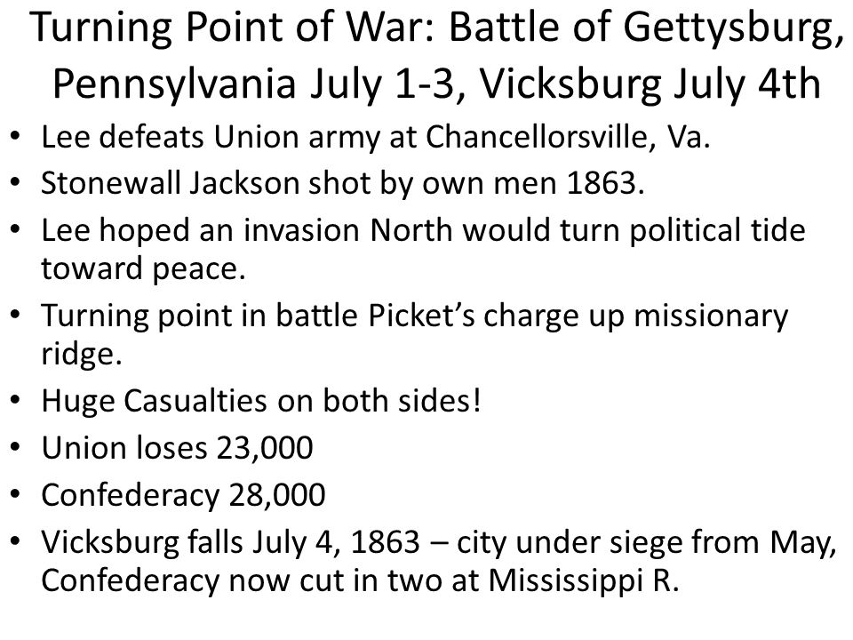 Turning Point of War: Battle of Gettysburg, Pennsylvania July 1-3, Vicksburg July 4th Lee defeats Union army at Chancellorsville, Va. Stonewall Jackso