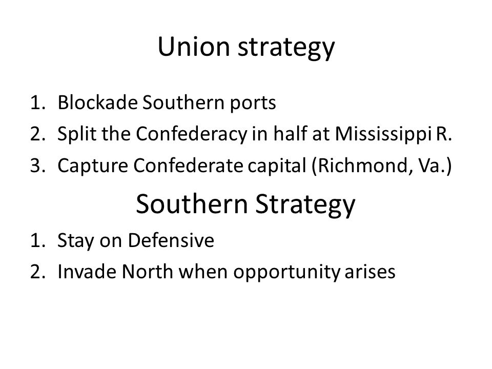 Union strategy 1.Blockade Southern ports 2.Split the Confederacy in half at Mississippi R. 3.Capture Confederate capital (Richmond, Va.) Southern Stra