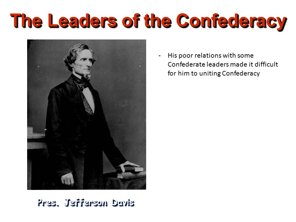 The Leaders of the Confederacy Pres. Jefferson Davis -His poor relations with some Confederate leaders made it difficult for him to uniting Confederac