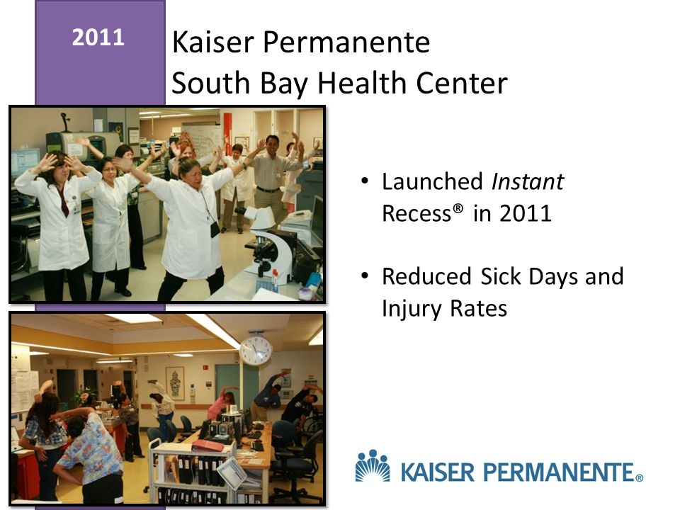 2011 Kaiser Permanente South Bay Health Center Launched Instant Recess® in 2011 Reduced Sick Days and Injury Rates