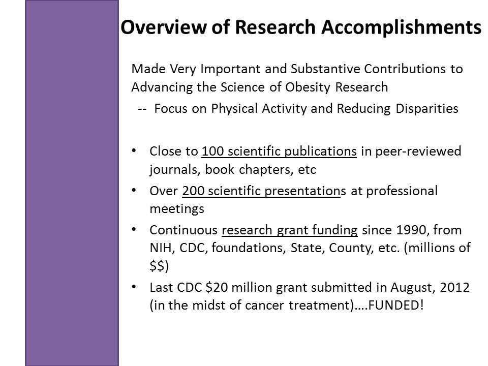 Overview of Research Accomplishments Made Very Important and Substantive Contributions to Advancing the Science of Obesity Research -- Focus on Physical Activity and Reducing Disparities Close to 100 scientific publications in peer-reviewed journals, book chapters, etc Over 200 scientific presentations at professional meetings Continuous research grant funding since 1990, from NIH, CDC, foundations, State, County, etc.