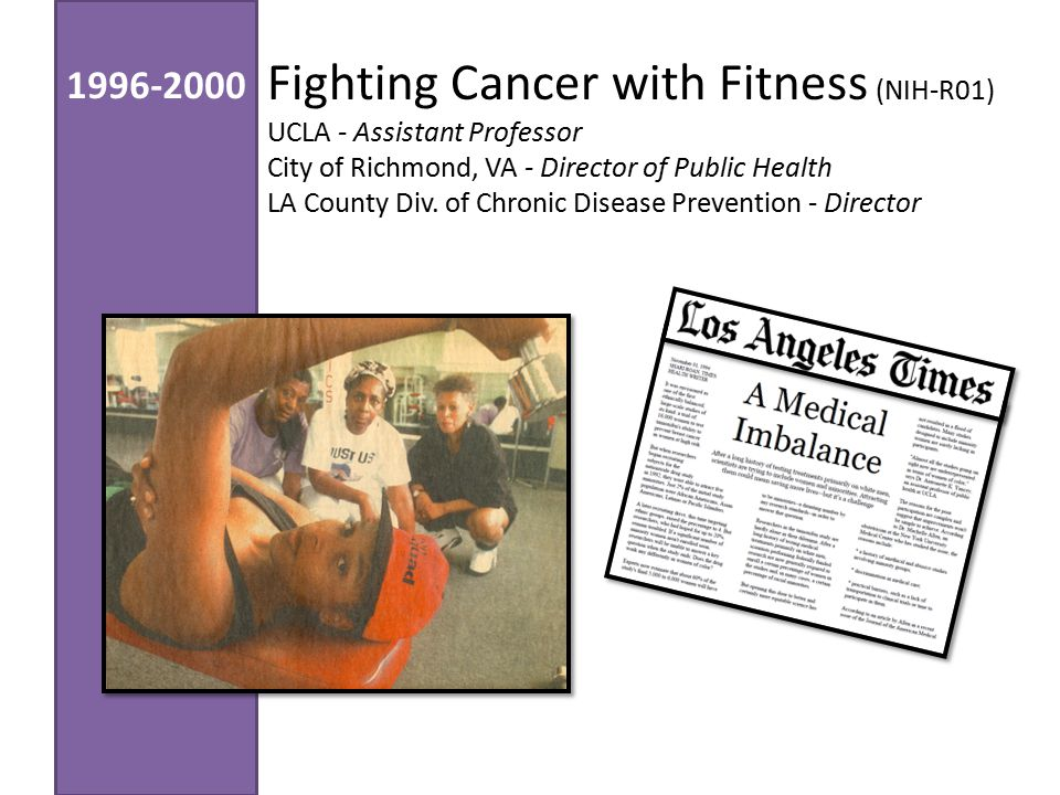 Fighting Cancer with Fitness (NIH-R01) UCLA - Assistant Professor City of Richmond, VA - Director of Public Health LA County Div.