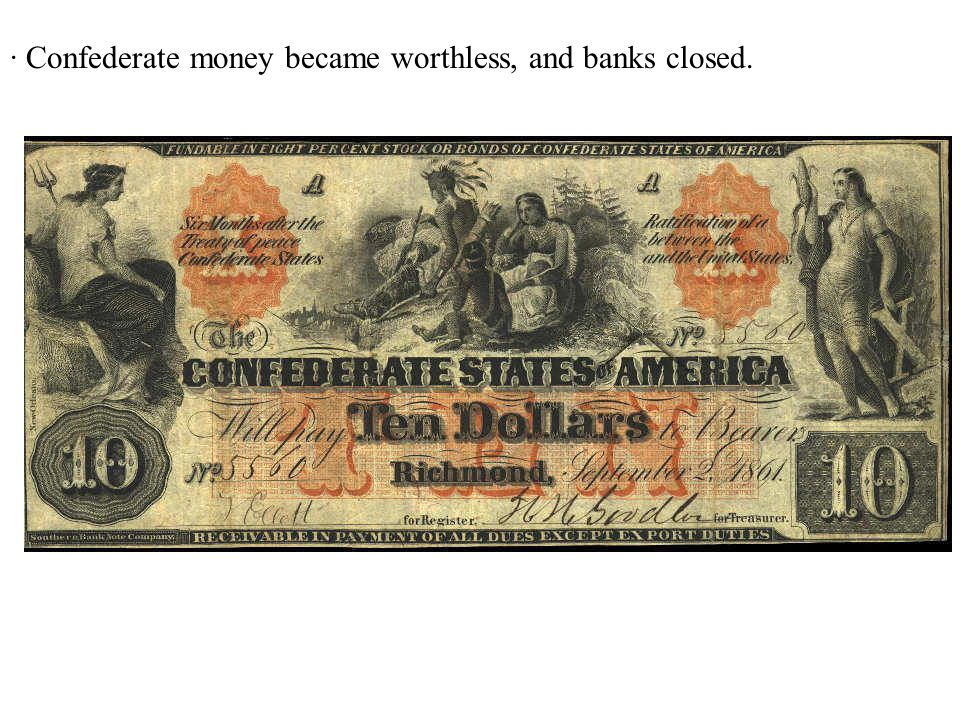 · Confederate money became worthless, and banks closed.