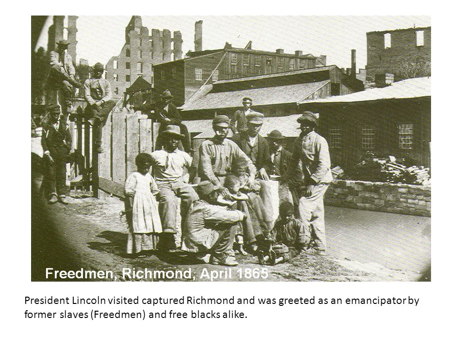President Lincoln visited captured Richmond and was greeted as an emancipator by former slaves (Freedmen) and free blacks alike.