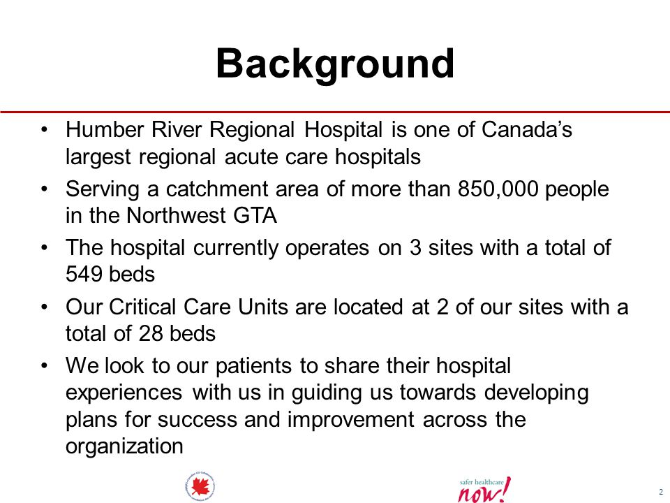 2 Background Humber River Regional Hospital is one of Canada's largest regional acute care hospitals Serving a catchment area of more than 850,000 people in the Northwest GTA The hospital currently operates on 3 sites with a total of 549 beds Our Critical Care Units are located at 2 of our sites with a total of 28 beds We look to our patients to share their hospital experiences with us in guiding us towards developing plans for success and improvement across the organization