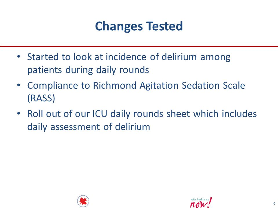 6 Changes Tested Started to look at incidence of delirium among patients during daily rounds Compliance to Richmond Agitation Sedation Scale (RASS) Roll out of our ICU daily rounds sheet which includes daily assessment of delirium