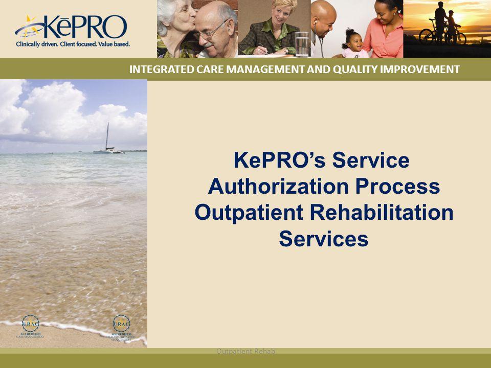 KePRO's Service Authorization Process Outpatient Rehabilitation Services INTEGRATED CARE MANAGEMENT AND QUALITY IMPROVEMENT Outpatient Rehab