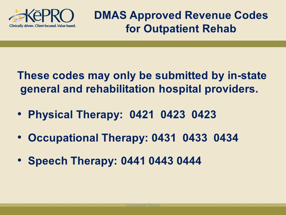 DMAS Approved Revenue Codes for Outpatient Rehab These codes may only be submitted by in-state general and rehabilitation hospital providers.