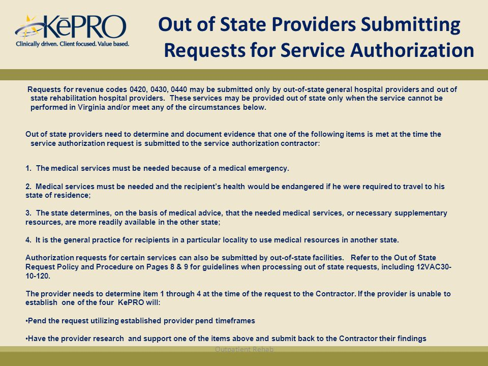 Out of State Providers Submitting Requests for Service Authorization Requests for revenue codes 0420, 0430, 0440 may be submitted only by out-of-state general hospital providers and out of state rehabilitation hospital providers.