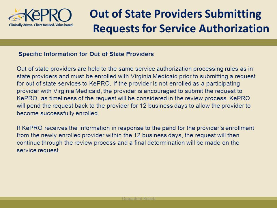 Out of State Providers Submitting Requests for Service Authorization Specific Information for Out of State Providers Out of state providers are held to the same service authorization processing rules as in state providers and must be enrolled with Virginia Medicaid prior to submitting a request for out of state services to KePRO.