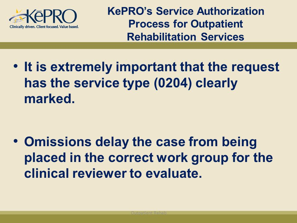 KePRO's Service Authorization Process for Outpatient Rehabilitation Services It is extremely important that the request has the service type (0204) clearly marked.