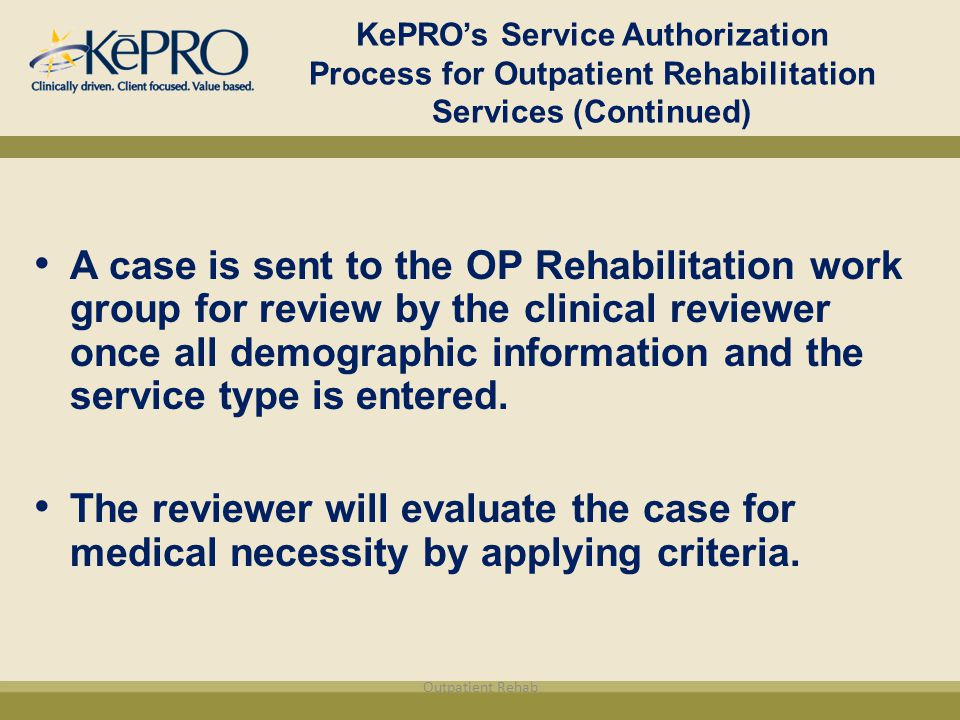 KePRO's Service Authorization Process for Outpatient Rehabilitation Services (Continued) A case is sent to the OP Rehabilitation work group for review by the clinical reviewer once all demographic information and the service type is entered.