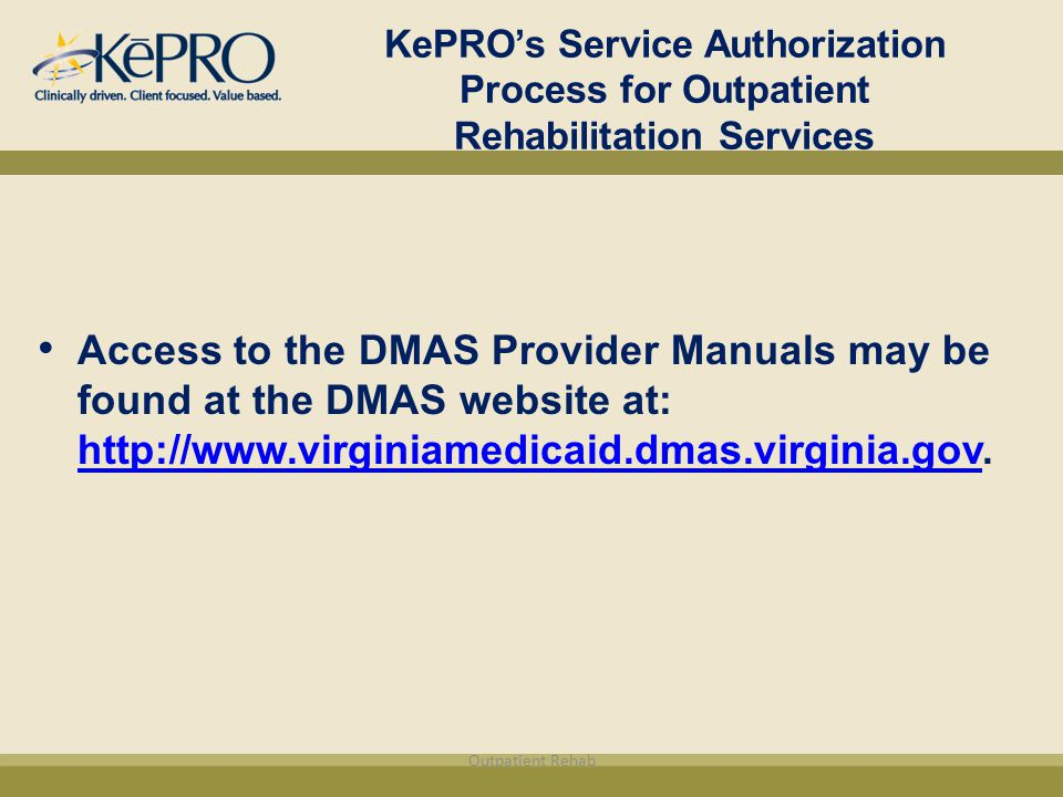 KePRO's Service Authorization Process for Outpatient Rehabilitation Services Access to the DMAS Provider Manuals may be found at the DMAS website at: http://www.virginiamedicaid.dmas.virginia.gov.