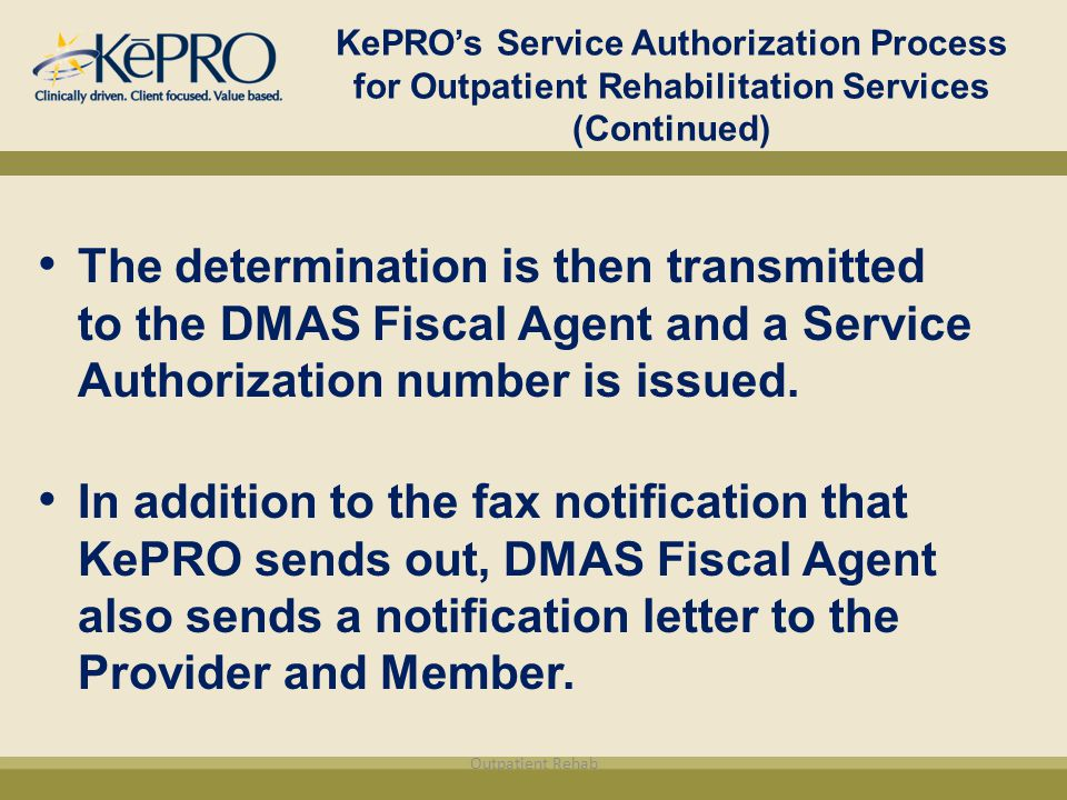 KePRO's Service Authorization Process for Outpatient Rehabilitation Services (Continued) The determination is then transmitted to the DMAS Fiscal Agent and a Service Authorization number is issued.