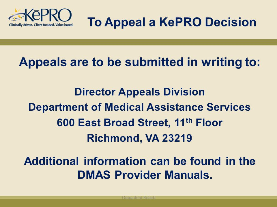 To Appeal a KePRO Decision Appeals are to be submitted in writing to: Director Appeals Division Department of Medical Assistance Services 600 East Broad Street, 11 th Floor Richmond, VA 23219 Additional information can be found in the DMAS Provider Manuals.