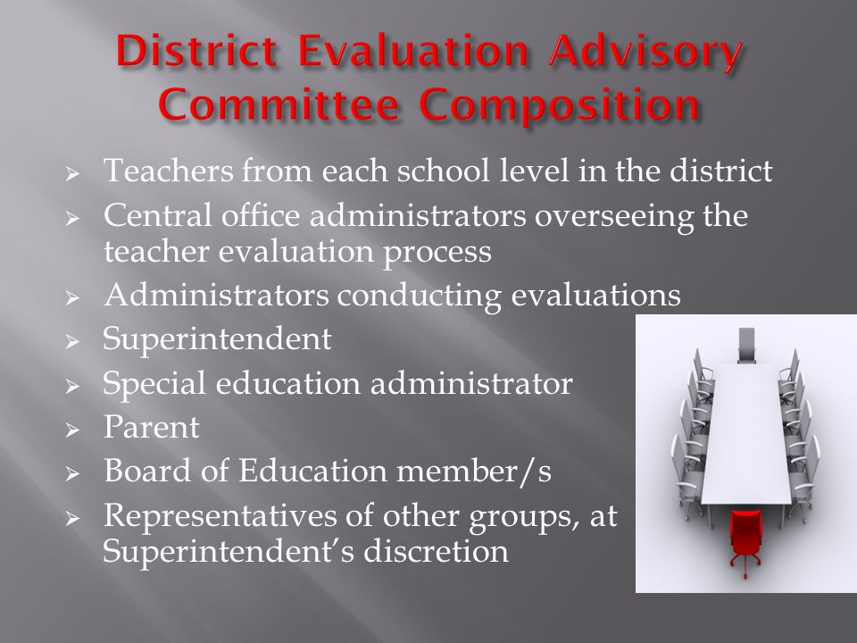  Teachers from each school level in the district  Central office administrators overseeing the teacher evaluation process  Administrators conducting evaluations  Superintendent  Special education administrator  Parent  Board of Education member/s  Representatives of other groups, at Superintendent's discretion