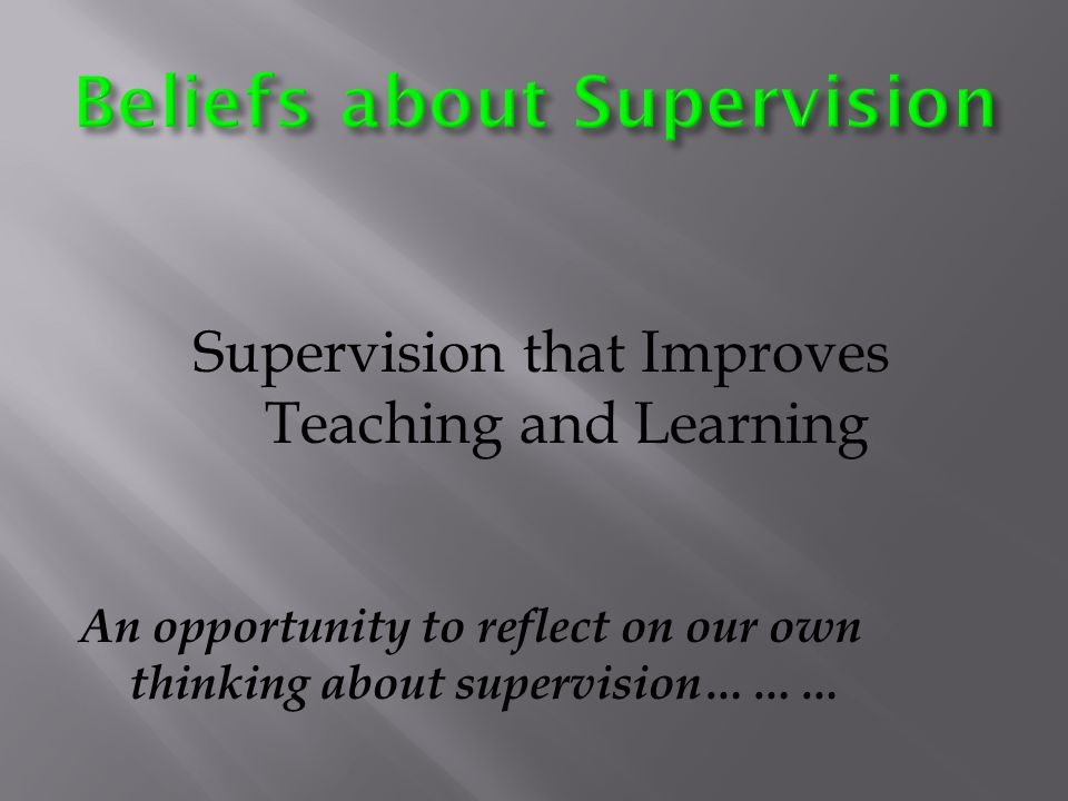 Supervision that Improves Teaching and Learning An opportunity to reflect on our own thinking about supervision………