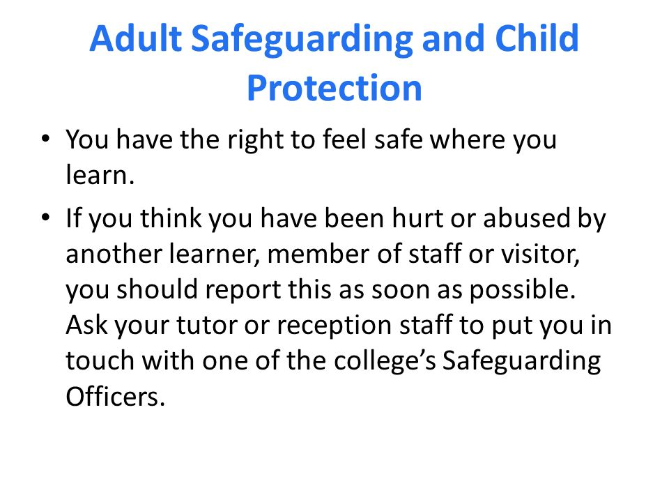 Adult Safeguarding and Child Protection You have the right to feel safe where you learn.