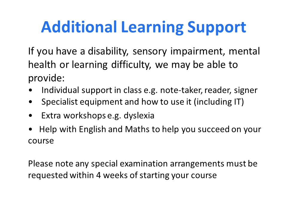 Additional Learning Support If you have a disability, sensory impairment, mental health or learning difficulty, we may be able to provide: Individual support in class e.g.