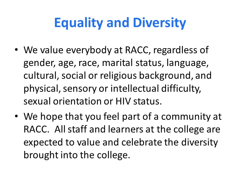 Equality and Diversity We value everybody at RACC, regardless of gender, age, race, marital status, language, cultural, social or religious background, and physical, sensory or intellectual difficulty, sexual orientation or HIV status.