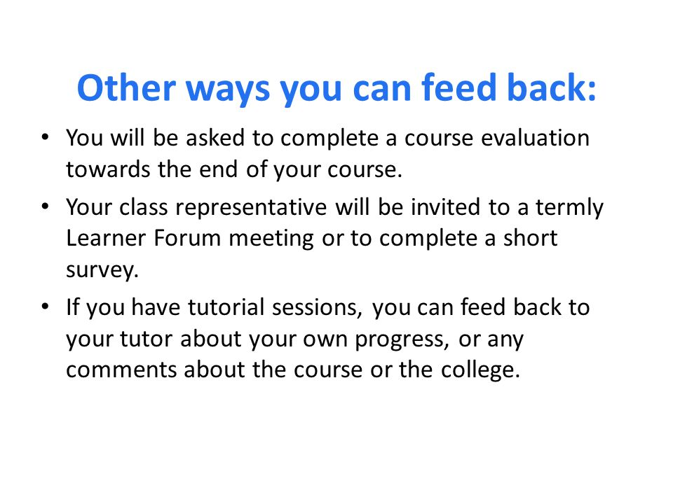 Other ways you can feed back: You will be asked to complete a course evaluation towards the end of your course.