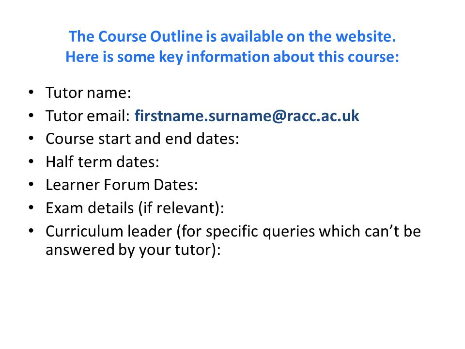 The Course Outline is available on the website. Here is some key information about this course: Tutor name: Tutor email: firstname.surname@racc.ac.uk