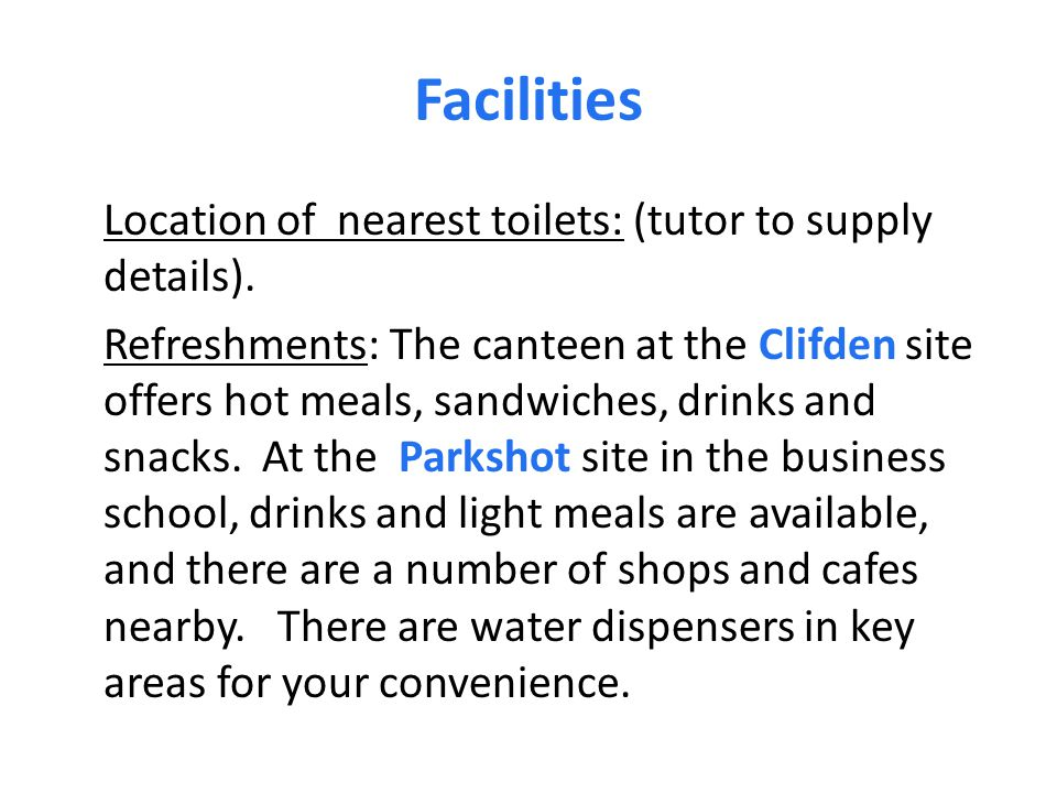Facilities Location of nearest toilets: (tutor to supply details). Refreshments: The canteen at the Clifden site offers hot meals, sandwiches, drinks