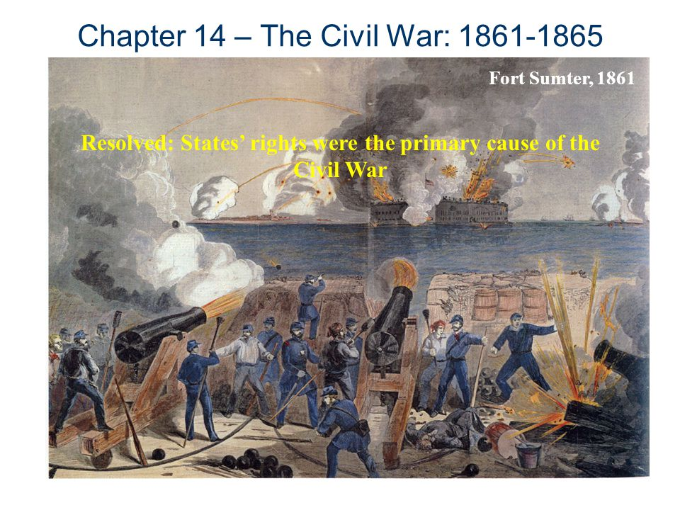 Chapter 14 – The Civil War: 1861-1865 Fort Sumter, 1861 Resolved: States' rights were the primary cause of the Civil War