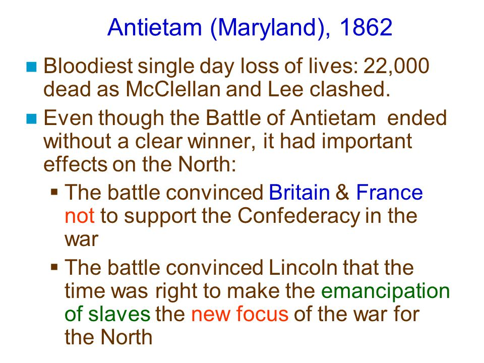 Antietam (Maryland), 1862 Bloodiest single day loss of lives: 22,000 dead as McClellan and Lee clashed. Even though the Battle of Antietam ended witho
