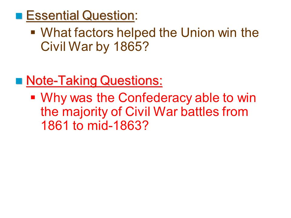 Essential Question Essential Question:  What factors helped the Union win the Civil War by 1865? Note-Taking Questions: Note-Taking Questions:  Why