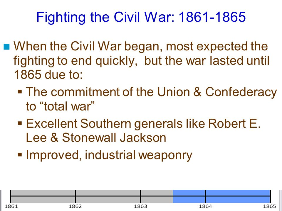Fighting the Civil War: 1861-1865 When the Civil War began, most expected the fighting to end quickly, but the war lasted until 1865 due to:  The com