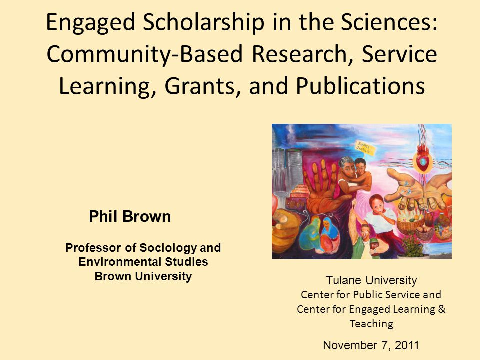 Engaged Scholarship in the Sciences: Community-Based Research, Service Learning, Grants, and Publications Phil Brown Professor of Sociology and Enviro