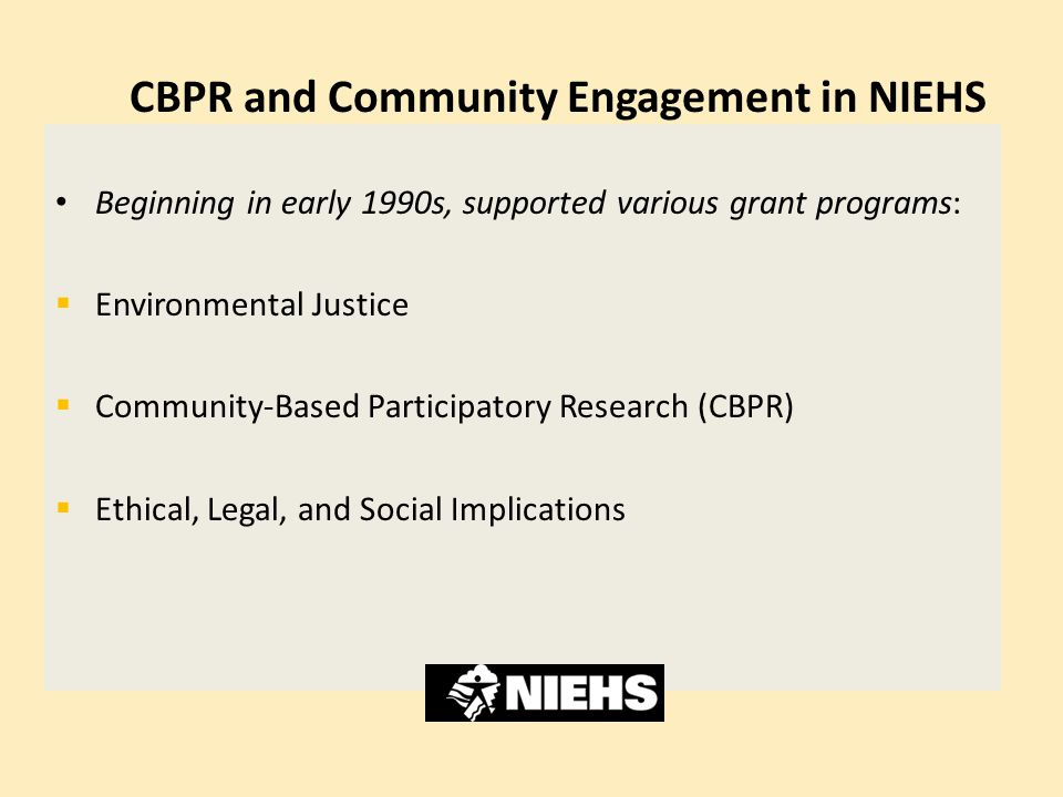 CBPR and Community Engagement in NIEHS Beginning in early 1990s, supported various grant programs:  Environmental Justice  Community-Based Participa