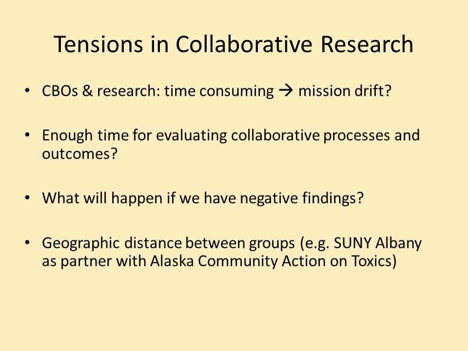 Tensions in Collaborative Research CBOs & research: time consuming  mission drift? Enough time for evaluating collaborative processes and outcomes? W