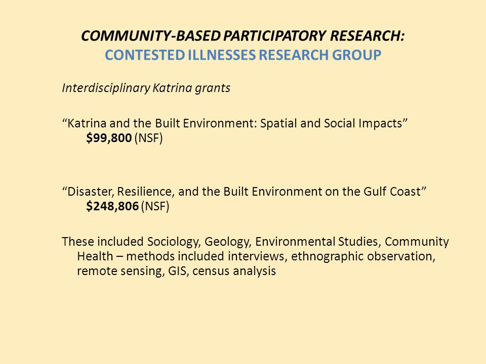 "COMMUNITY-BASED PARTICIPATORY RESEARCH: CONTESTED ILLNESSES RESEARCH GROUP Interdisciplinary Katrina grants ""Katrina and the Built Environment: Spatia"