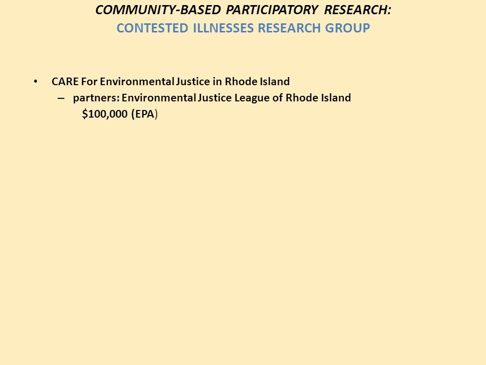 COMMUNITY-BASED PARTICIPATORY RESEARCH: CONTESTED ILLNESSES RESEARCH GROUP CARE For Environmental Justice in Rhode Island – partners: Environmental Ju