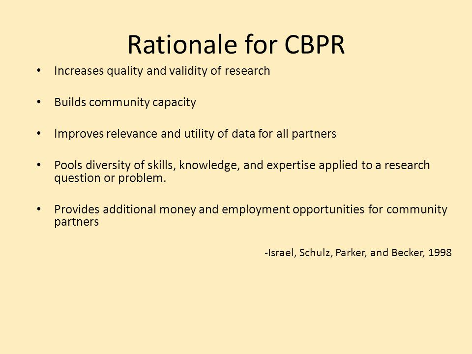 Rationale for CBPR Increases quality and validity of research Builds community capacity Improves relevance and utility of data for all partners Pools