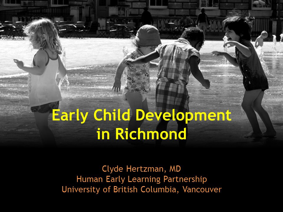Early Child Development in Richmond Clyde Hertzman, MD Human Early Learning Partnership University of British Columbia, Vancouver