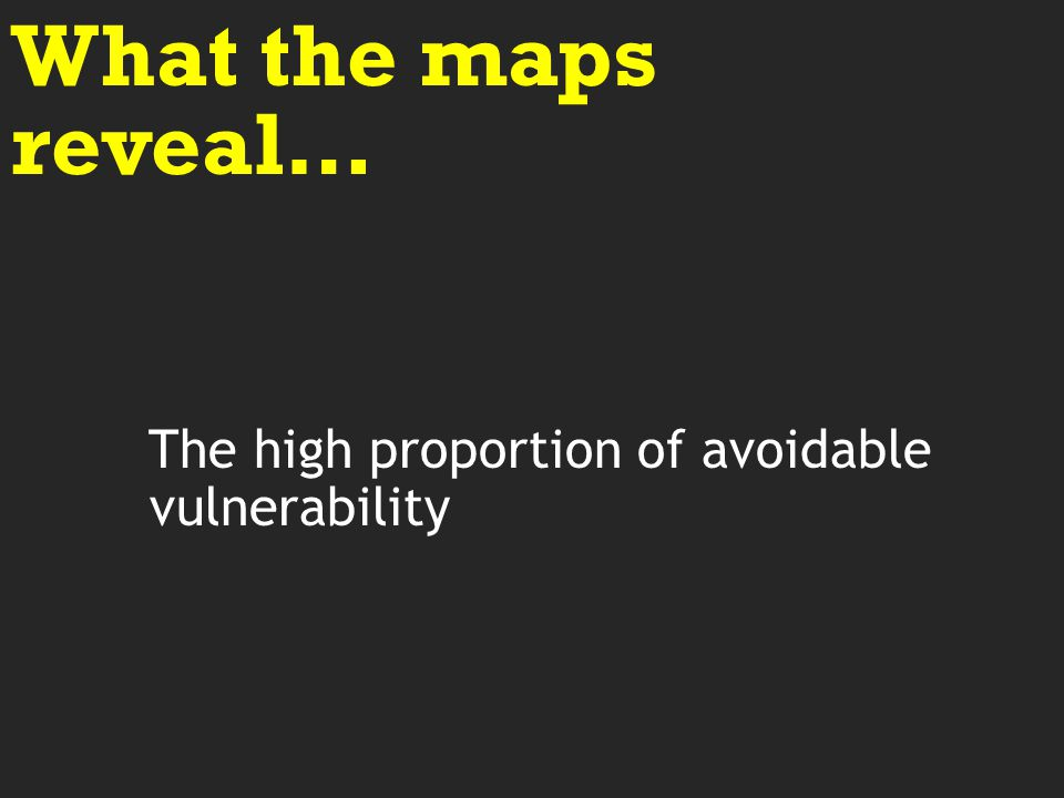 The high proportion of avoidable vulnerability What the maps reveal…