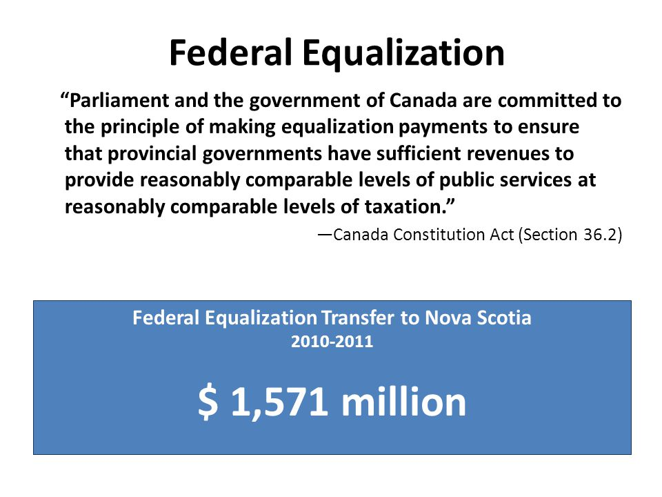 Federal Equalization Parliament and the government of Canada are committed to the principle of making equalization payments to ensure that provincial governments have sufficient revenues to provide reasonably comparable levels of public services at reasonably comparable levels of taxation. ―Canada Constitution Act (Section 36.2) Federal Equalization Transfer to Nova Scotia 2010-2011 $ 1,571 million