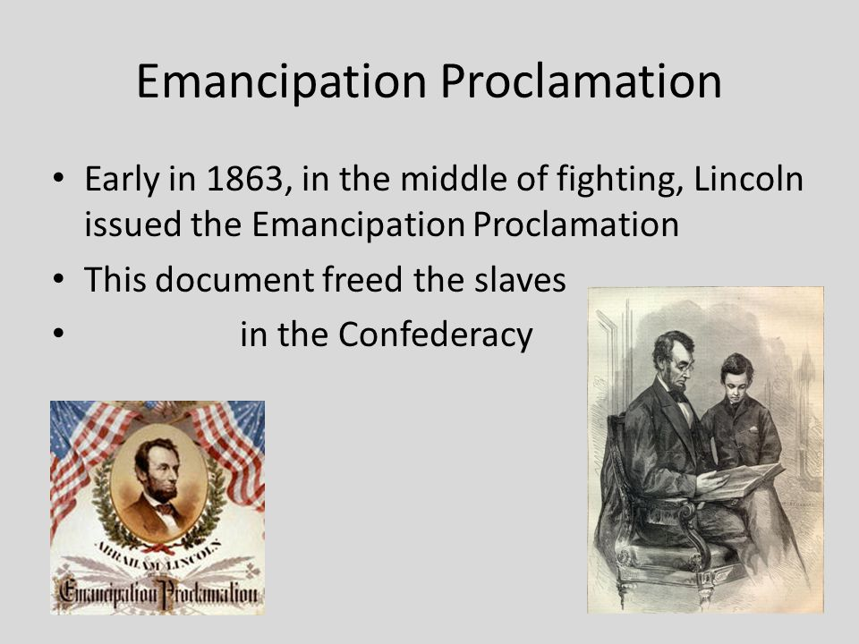 Emancipation Proclamation Early in 1863, in the middle of fighting, Lincoln issued the Emancipation Proclamation This document freed the slaves in the