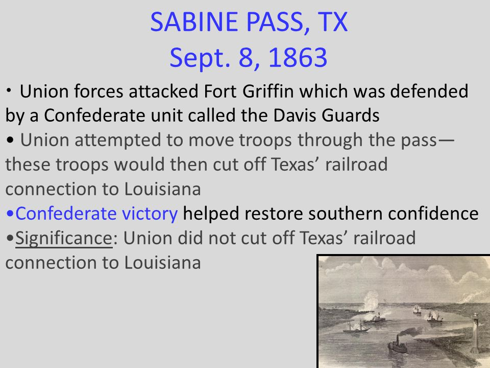 SABINE PASS, TX Sept. 8, 1863 Union forces attacked Fort Griffin which was defended by a Confederate unit called the Davis Guards Union attempted to m
